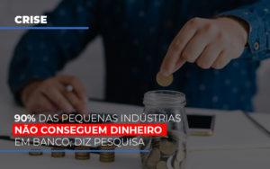 90 Das Pequenas Industrias Nao Conseguem Dinheiro Em Banco Diz Pesquisa - Contabilidade em Presidente Epitácio - SP | ERS Contabilidade