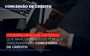 Governo Afrouxa Criterios Que Bancos Tem Que Observar Para Concessao De Credito - Contabilidade em Presidente Epitácio - SP | ERS Contabilidade