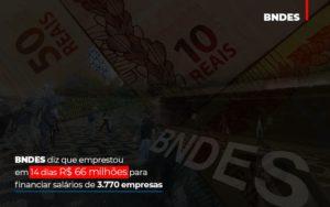 Bndes Dis Que Emprestou Em 14 Dias Rs 66 Milhoes Para Financiar Salarios De 3770 Empresas Abrir Empresa Simples - Contabilidade em Presidente Epitácio - SP | ERS Contabilidade