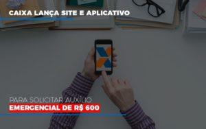 Caixa Lanca Site E Aplicativo Para Solicitar Auxilio Emergencial De Rs 600 Contabilidade - Contabilidade em Presidente Epitácio - SP | ERS Contabilidade