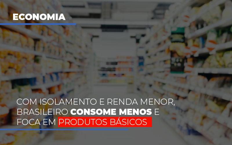 Com O Isolamento E Renda Menor Brasileiro Consome Menos E Foca Em Produtos Basicos - Contabilidade em Presidente Epitácio - SP | ERS Contabilidade