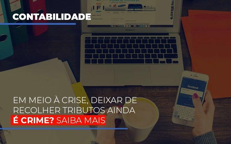 Em Meio A Crise Deixar De Recolher Tributos Ainda E Crime Contabilidade - Contabilidade em Presidente Epitácio - SP | ERS Contabilidade