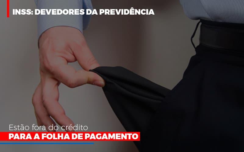 Inss Devedores Da Previdencia Estao Fora Do Credito Para Folha De Pagamento Contabilidade - Contabilidade em Presidente Epitácio - SP | ERS Contabilidade