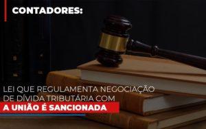 Lei Que Regulamenta Negociacao De Divida Tributaria Com A Uniao E Sancionada Contabilidade - Contabilidade em Presidente Epitácio - SP | ERS Contabilidade