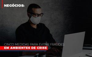Negocios Cinco Medidas Para Evitar Fraudes Em Ambientes De Crise Contabilidade - Contabilidade em Presidente Epitácio - SP | ERS Contabilidade