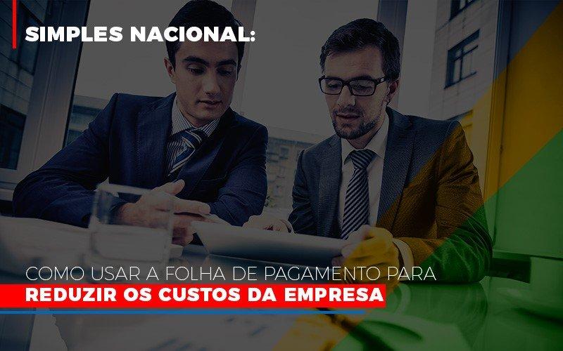 Simples Nacional Como Usar A Folha De Pagamento Para Reduzir Os Custos Da Empresa Contabilidade - Contabilidade em Presidente Epitácio - SP | ERS Contabilidade