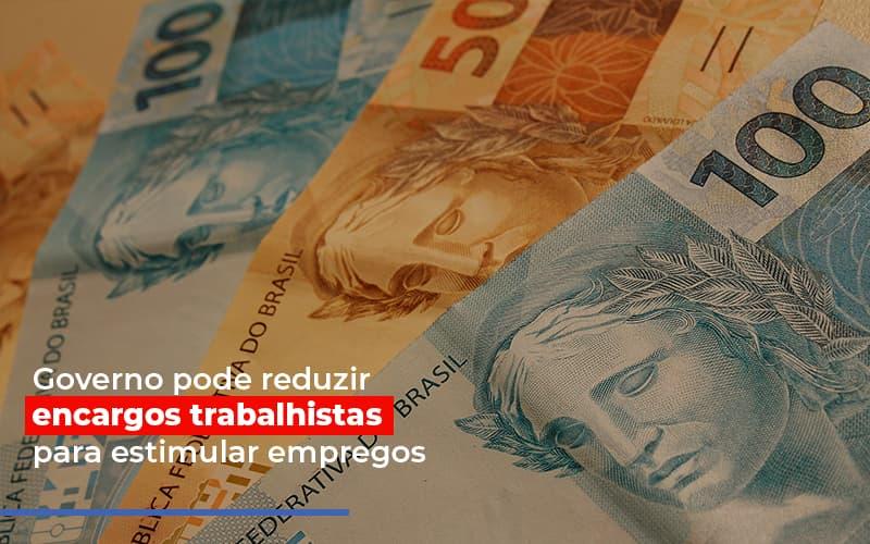 Governo Pode Reduzir Encargos Trabalhistas Para Estimular Empregos - Contabilidade em Presidente Epitácio - SP | ERS Contabilidade