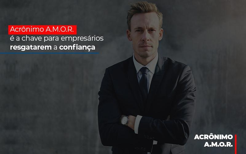 Acronimo A M O R E A Chave Para Empresarios Resgatarem A Confianca - Contabilidade em Presidente Epitácio - SP | ERS Contabilidade