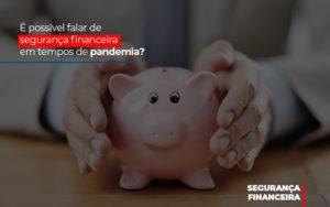 E Possivel Falar De Seguranca Financeira Em Tempos De Pandemia - Contabilidade em Presidente Epitácio - SP | ERS Contabilidade