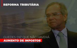 Guedes Diz Que Nao Havera Aumento De Impostos - Contabilidade em Presidente Epitácio - SP | ERS Contabilidade