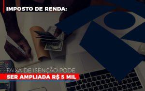 Imposto De Renda Faixa De Isencao Pode Ser Ampliada R 5 Mil - Contabilidade em Presidente Epitácio - SP | ERS Contabilidade