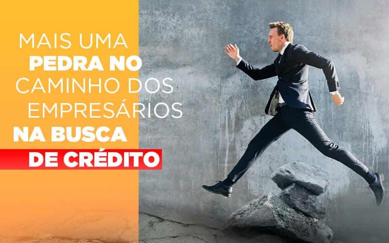 Mais Uma Pedra No Caminho Dos Empresarios Na Busca De Credito - Contabilidade em Presidente Epitácio - SP | ERS Contabilidade