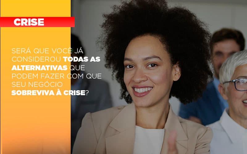 Sera Que Voce Ja Considerou Todas As Alternativas Que Podem Fazer Com Que Seu Negocio Sobreviva A Crise - Contabilidade em Presidente Epitácio - SP | ERS Contabilidade
