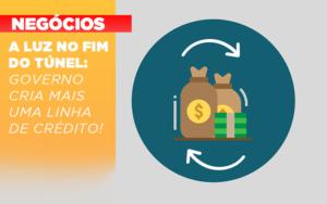 A Luz No Fim Do Tunel Governo Cria Mais Uma Linha De Credito - Contabilidade em Presidente Epitácio - SP | ERS Contabilidade