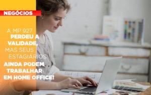 A Mp 927 Perdeu A Validade Mas Seus Estagiarios Ainda Podem Trabalhar Em Home Office - Contabilidade em Presidente Epitácio - SP | ERS Contabilidade