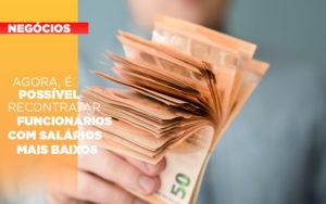 Agora E Possivel Recontratar Funcionarios Com Salarios Mais Baixos - Contabilidade em Presidente Epitácio - SP | ERS Contabilidade