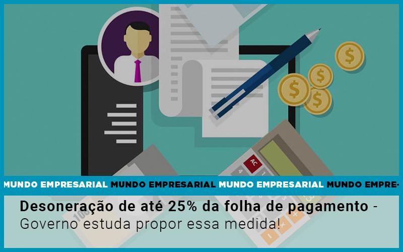 Desoneracao De Ate 25 Da Folha De Pagamento Governo Estuda Propor Essa Medida - Contabilidade em Presidente Epitácio - SP | ERS Contabilidade