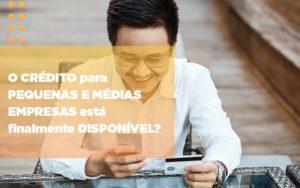 O Credito Para Pequenas E Medias Empresas Esta Finalmente Disponivel - Contabilidade em Presidente Epitácio - SP | ERS Contabilidade