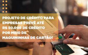 Projeto De Credito Para Empresas Preve Ate R 50 000 De Credito Por Meio De Maquininhas De Carta - Contabilidade em Presidente Epitácio - SP | ERS Contabilidade