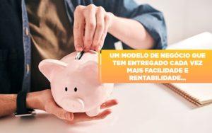 Um Modelo De Negocio Que Tem Entregado Cada Vez Mais Facilidade E Rentabilidade - Contabilidade em Presidente Epitácio - SP | ERS Contabilidade