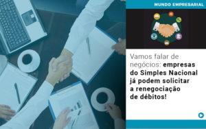 Vamos Falar De Negocios Empresas Do Simples Nacional Ja Podem Solicitar A Renegociacao De Debitos - Contabilidade em Presidente Epitácio - SP | ERS Contabilidade