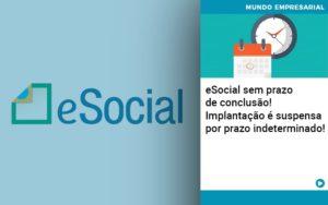 E Social Sem Prazo De Conculsao Implantacao E Suspensa Por Prazo Indeterminado - Contabilidade em Presidente Epitácio - SP | ERS Contabilidade