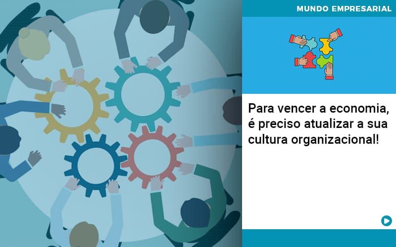 Para Vencer A Economia E Preciso Atualizar A Sua Cultura Organizacional - Contabilidade em Presidente Epitácio - SP | ERS Contabilidade